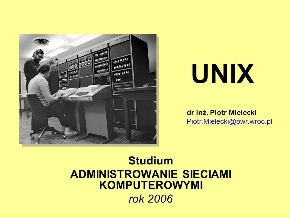 UNIX Studium ADMINISTROWANIE SIECIAMI KOMPUTEROWYMI rok 2006 dr inż. Piotr Mielecki Piotr.Mielecki@pwr.wroc.pl