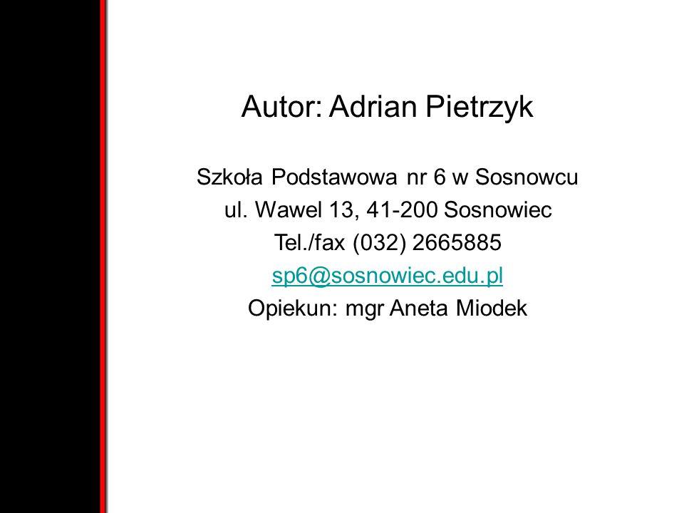 Autor: Adrian Pietrzyk Szkoła Podstawowa nr 6 w Sosnowcu ul. Wawel 13, 41-200 Sosnowiec Tel./fax (032) 2665885 sp6@sosnowiec.edu.pl Opiekun: mgr Aneta