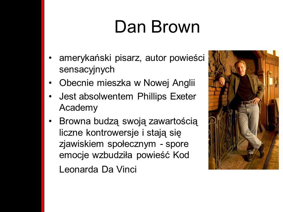 Dan Brown amerykański pisarz, autor powieści sensacyjnych Obecnie mieszka w Nowej Anglii Jest absolwentem Phillips Exeter Academy Browna budzą swoją zawartością liczne kontrowersje i stają się zjawiskiem społecznym - spore emocje wzbudziła powieść Kod Leonarda Da Vinci