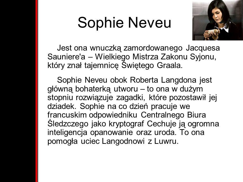 Sophie Neveu Jest ona wnuczką zamordowanego Jacquesa Sauniere'a – Wielkiego Mistrza Zakonu Syjonu, który znał tajemnicę Świętego Graala. Sophie Neveu
