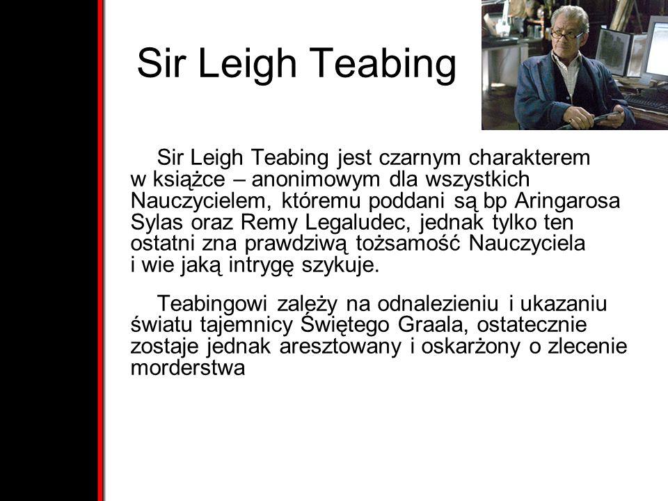Sir Leigh Teabing Sir Leigh Teabing jest czarnym charakterem w książce – anonimowym dla wszystkich Nauczycielem, któremu poddani są bp Aringarosa Sylas oraz Remy Legaludec, jednak tylko ten ostatni zna prawdziwą tożsamość Nauczyciela i wie jaką intrygę szykuje.