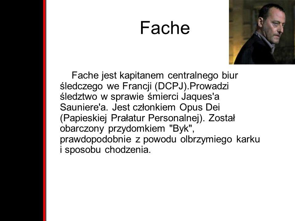 Fache Fache jest kapitanem centralnego biur śledczego we Francji (DCPJ).Prowadzi śledztwo w sprawie śmierci Jaques'a Sauniere'a. Jest członkiem Opus D