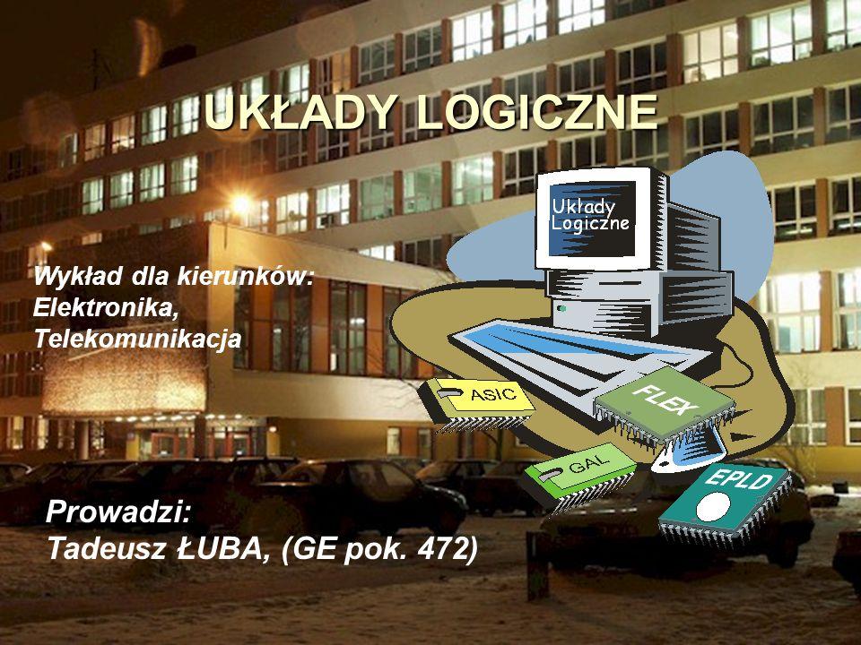 1 UKŁADY LOGICZNE Prowadzi: Tadeusz ŁUBA, (GE pok. 472) Wykład dla kierunków: Elektronika, Telekomunikacja
