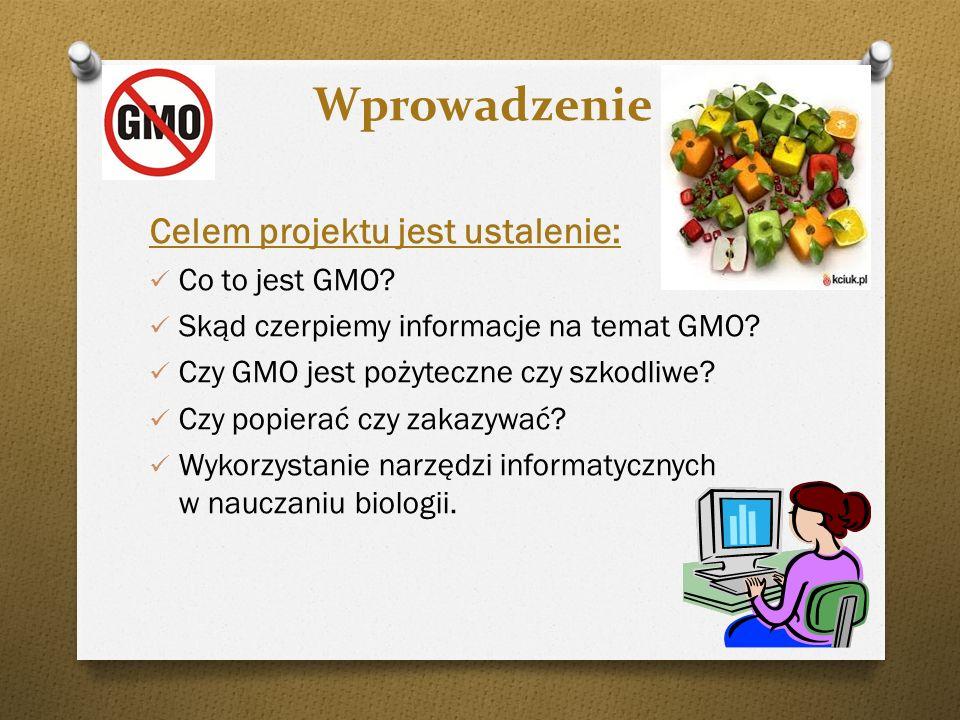 Wprowadzenie Celem projektu jest ustalenie: Co to jest GMO? Skąd czerpiemy informacje na temat GMO? Czy GMO jest pożyteczne czy szkodliwe? Czy popiera