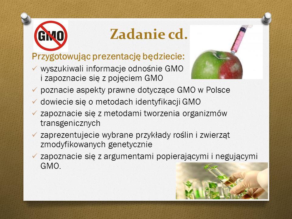 Zadanie cd. Przygotowując prezentację będziecie: wyszukiwali informacje odnośnie GMO i zapoznacie się z pojęciem GMO poznacie aspekty prawne dotyczące