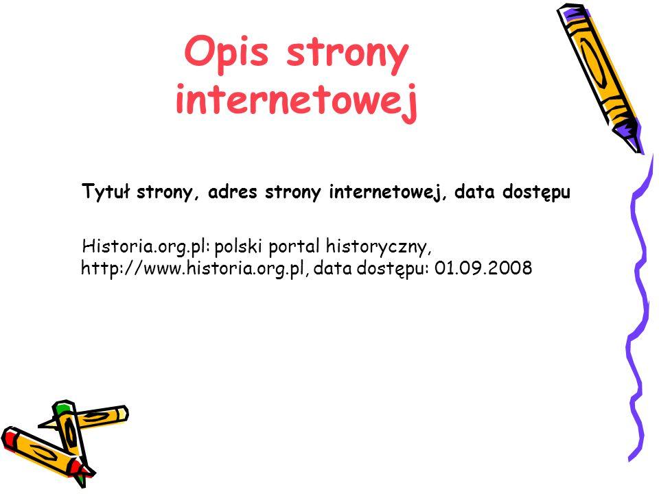 Opis strony internetowej Tytuł strony, adres strony internetowej, data dostępu Historia.org.pl: polski portal historyczny, http://www.historia.org.pl,