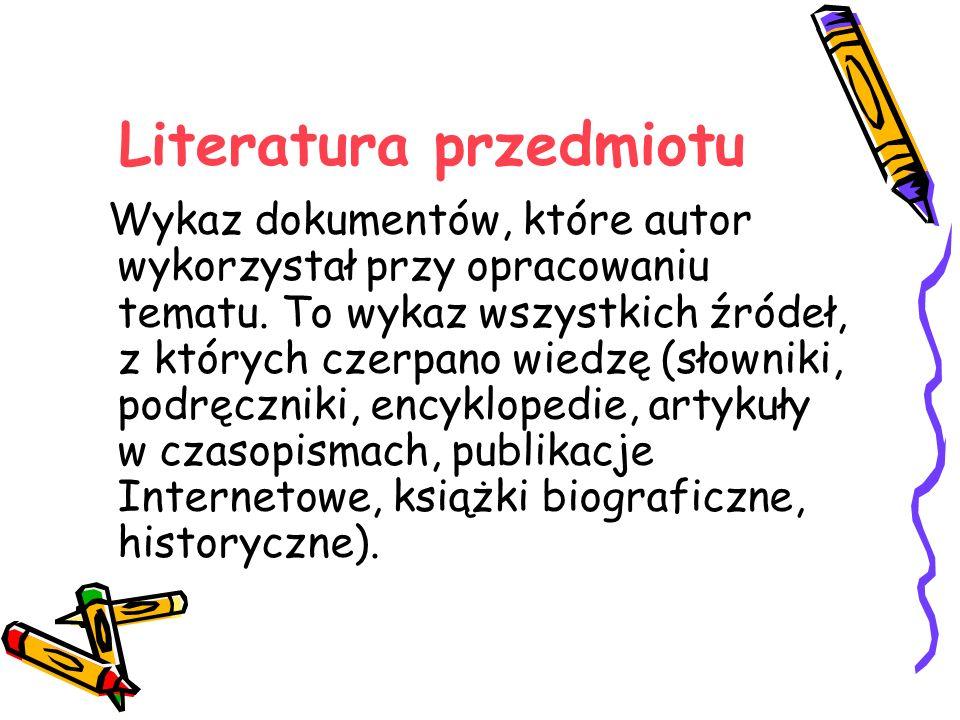 Literatura przedmiotu Wykaz dokumentów, które autor wykorzystał przy opracowaniu tematu. To wykaz wszystkich źródeł, z których czerpano wiedzę (słowni