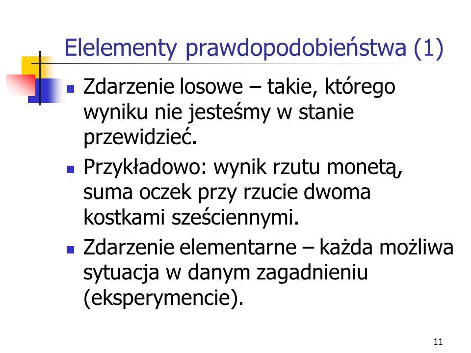 11 Elelementy prawdopodobieństwa (1) Zdarzenie losowe – takie, którego wyniku nie jesteśmy w stanie przewidzieć. Przykładowo: wynik rzutu monetą, suma
