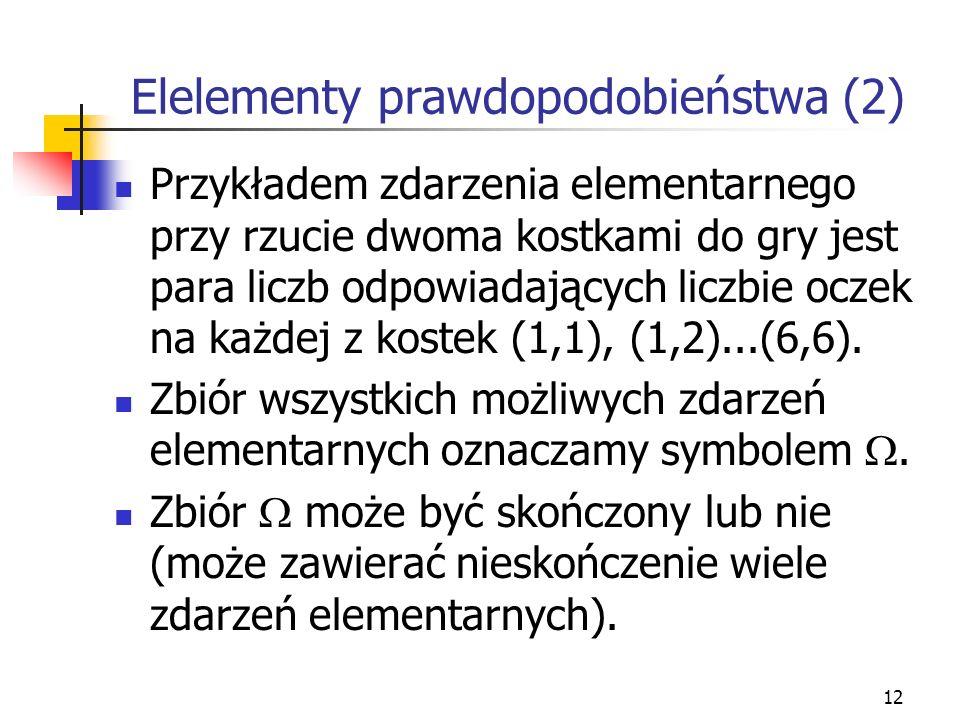 12 Elelementy prawdopodobieństwa (2) Przykładem zdarzenia elementarnego przy rzucie dwoma kostkami do gry jest para liczb odpowiadających liczbie ocze