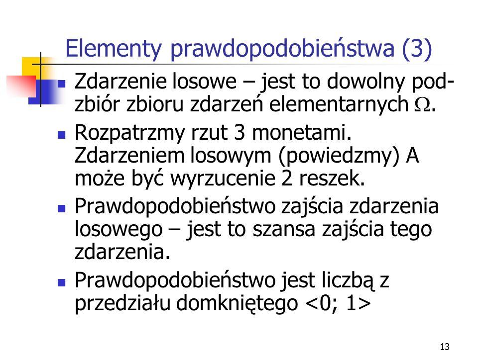 13 Elementy prawdopodobieństwa (3) Zdarzenie losowe – jest to dowolny pod- zbiór zbioru zdarzeń elementarnych. Rozpatrzmy rzut 3 monetami. Zdarzeniem