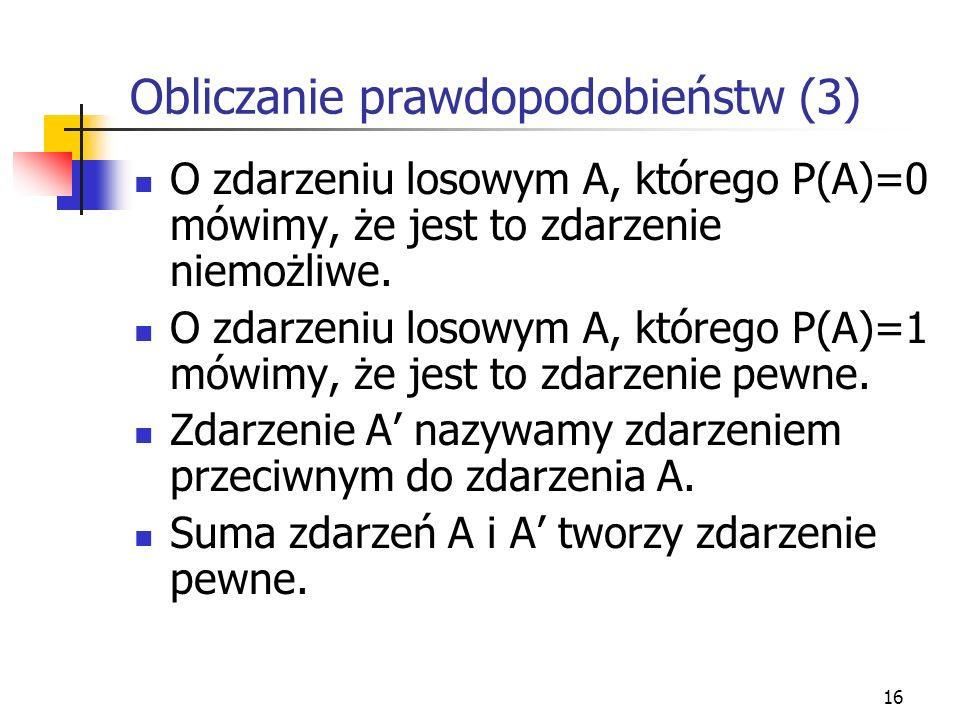 16 Obliczanie prawdopodobieństw (3) O zdarzeniu losowym A, którego P(A)=0 mówimy, że jest to zdarzenie niemożliwe. O zdarzeniu losowym A, którego P(A)