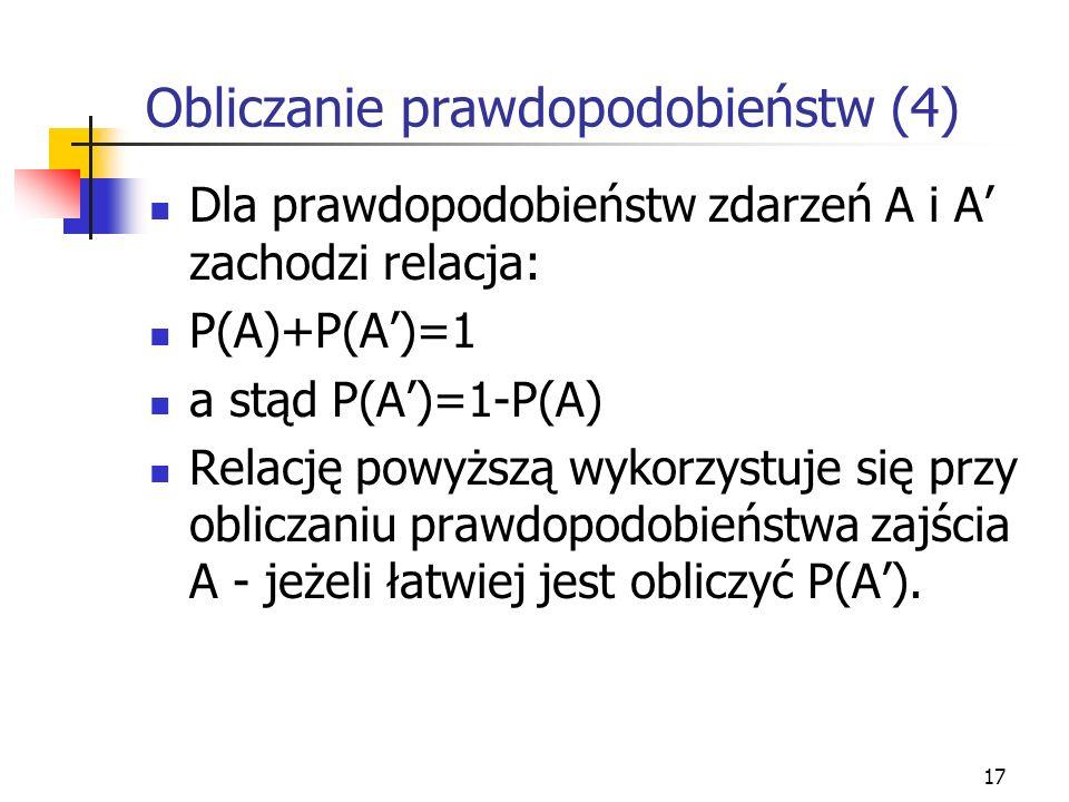 17 Obliczanie prawdopodobieństw (4) Dla prawdopodobieństw zdarzeń A i A zachodzi relacja: P(A)+P(A)=1 a stąd P(A)=1-P(A) Relację powyższą wykorzystuje