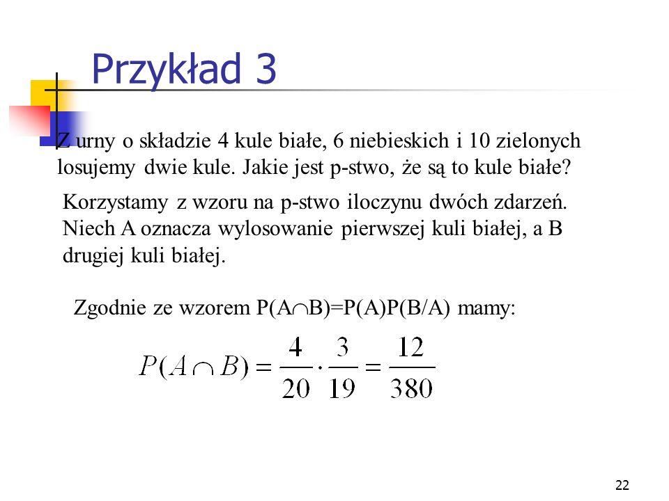22 Przykład 3 Z urny o składzie 4 kule białe, 6 niebieskich i 10 zielonych losujemy dwie kule. Jakie jest p-stwo, że są to kule białe? Korzystamy z wz