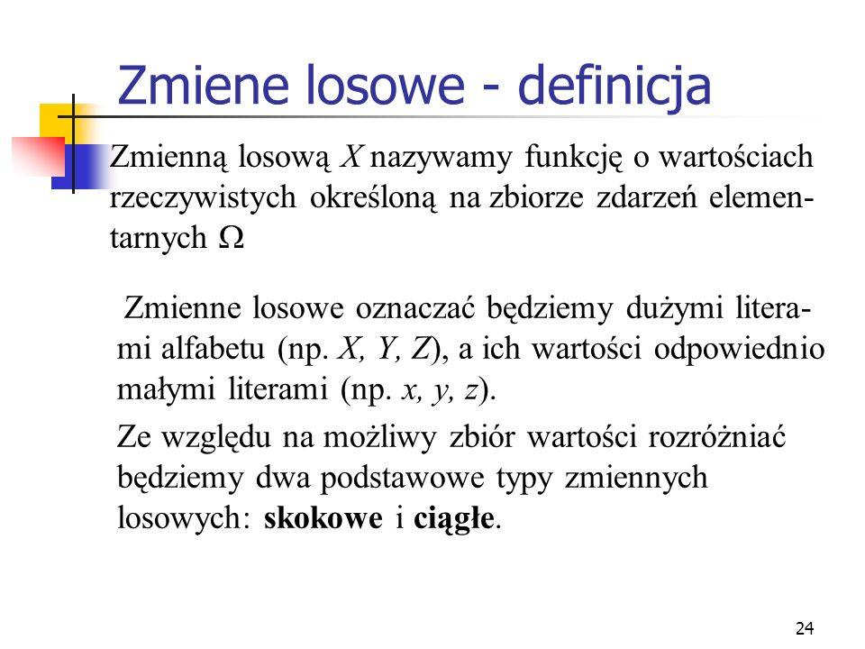 24 Zmiene losowe - definicja Zmienne losowe oznaczać będziemy dużymi litera- mi alfabetu (np. X, Y, Z), a ich wartości odpowiednio małymi literami (np