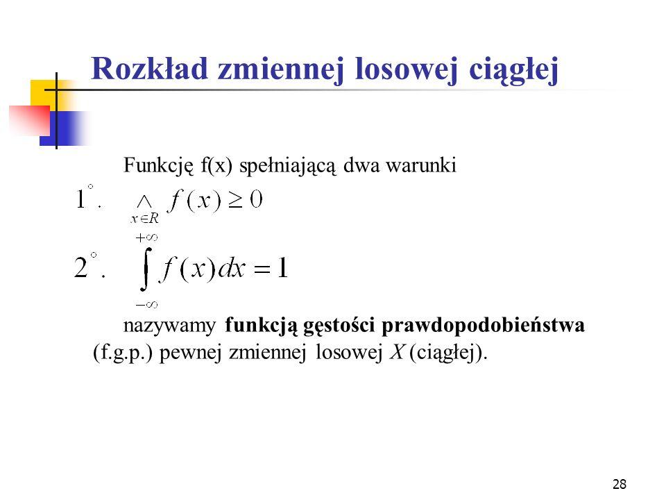 28 Funkcję f(x) spełniającą dwa warunki nazywamy funkcją gęstości prawdopodobieństwa (f.g.p.) pewnej zmiennej losowej X (ciągłej). Rozkład zmiennej lo