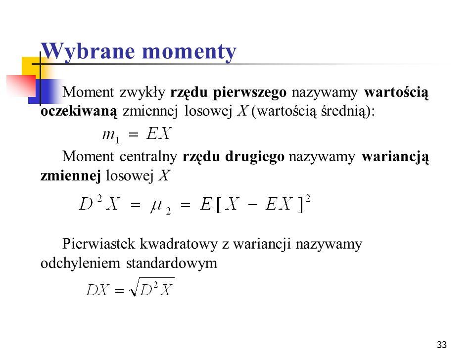 33 Wybrane momenty Moment zwykły rzędu pierwszego nazywamy wartością oczekiwaną zmiennej losowej X (wartością średnią): Moment centralny rzędu drugieg