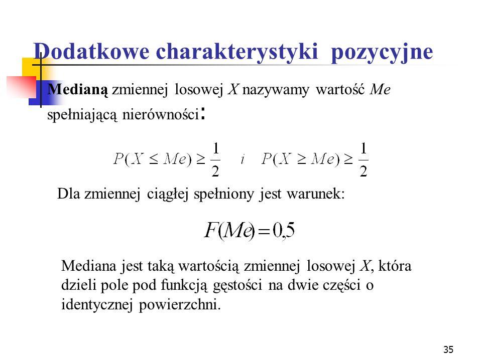 35 Dodatkowe charakterystyki pozycyjne Medianą zmiennej losowej X nazywamy wartość Me spełniającą nierówności : Dla zmiennej ciągłej spełniony jest wa