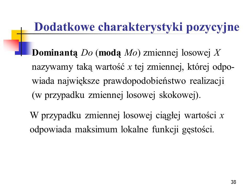 38 Dodatkowe charakterystyki pozycyjne W przypadku zmiennej losowej ciągłej wartości x odpowiada maksimum lokalne funkcji gęstości. Dominantą Do (modą