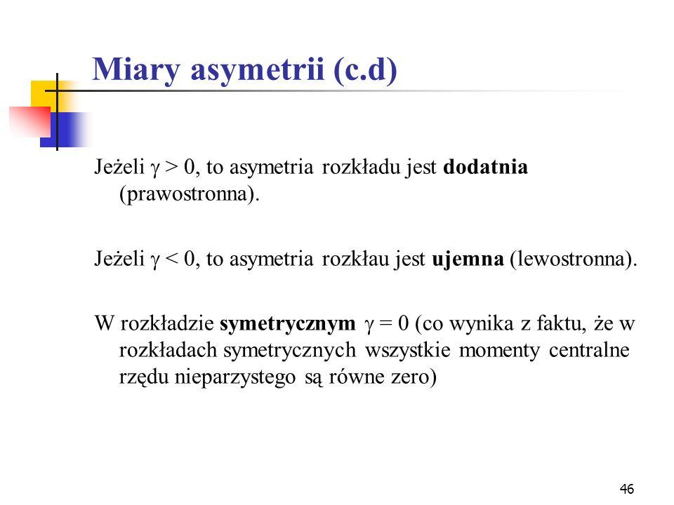 46 Miary asymetrii (c.d) Jeżeli > 0, to asymetria rozkładu jest dodatnia (prawostronna). Jeżeli < 0, to asymetria rozkłau jest ujemna (lewostronna). W