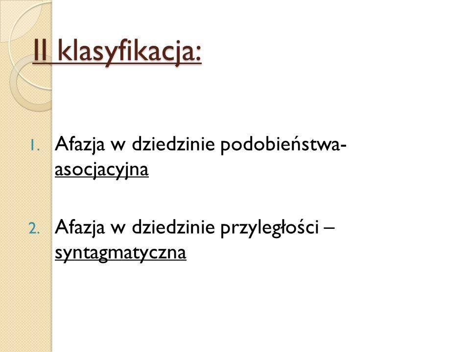 II klasyfikacja: 1. Afazja w dziedzinie podobieństwa- asocjacyjna 2. Afazja w dziedzinie przyległości – syntagmatyczna