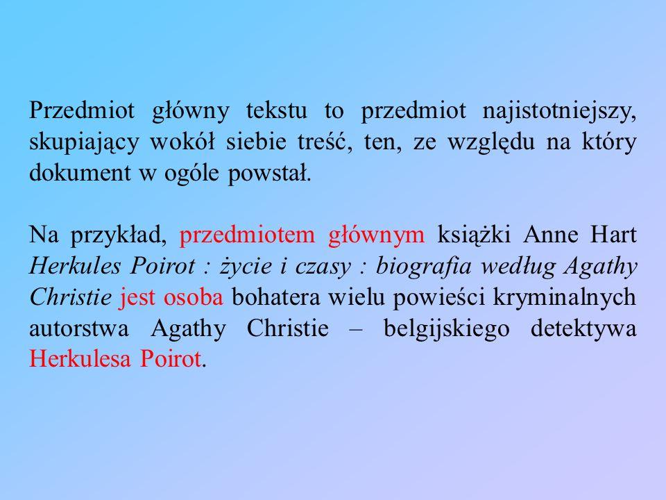 Przedmiot główny tekstu to przedmiot najistotniejszy, skupiający wokół siebie treść, ten, ze względu na który dokument w ogóle powstał. Na przykład, p