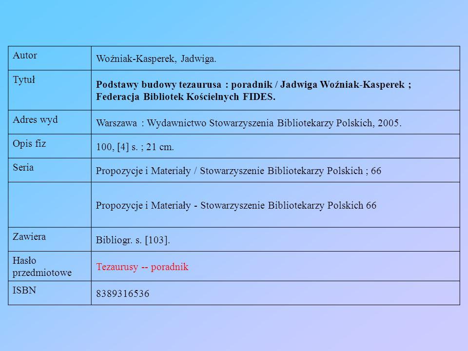 Autor Woźniak-Kasperek, Jadwiga. Tytuł Podstawy budowy tezaurusa : poradnik / Jadwiga Woźniak-Kasperek ; Federacja Bibliotek Kościelnych FIDES. Adres