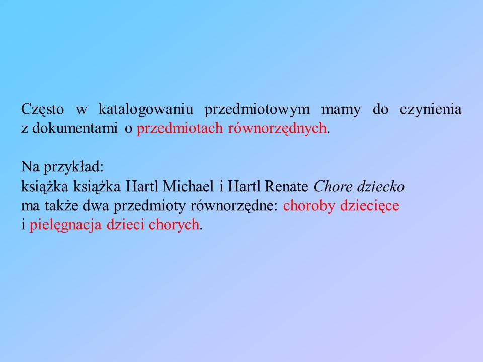 Często w katalogowaniu przedmiotowym mamy do czynienia z dokumentami o przedmiotach równorzędnych. Na przykład: książka książka Hartl Michael i Hartl