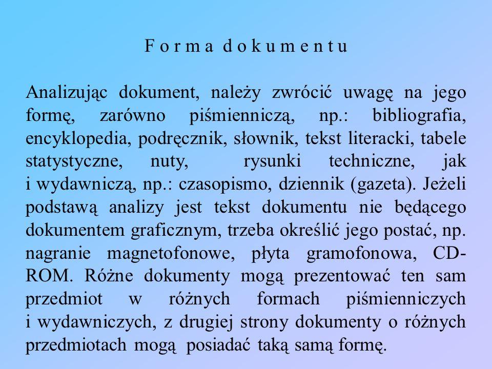 F o r m a d o k u m e n t u Analizując dokument, należy zwrócić uwagę na jego formę, zarówno piśmienniczą, np.: bibliografia, encyklopedia, podręcznik
