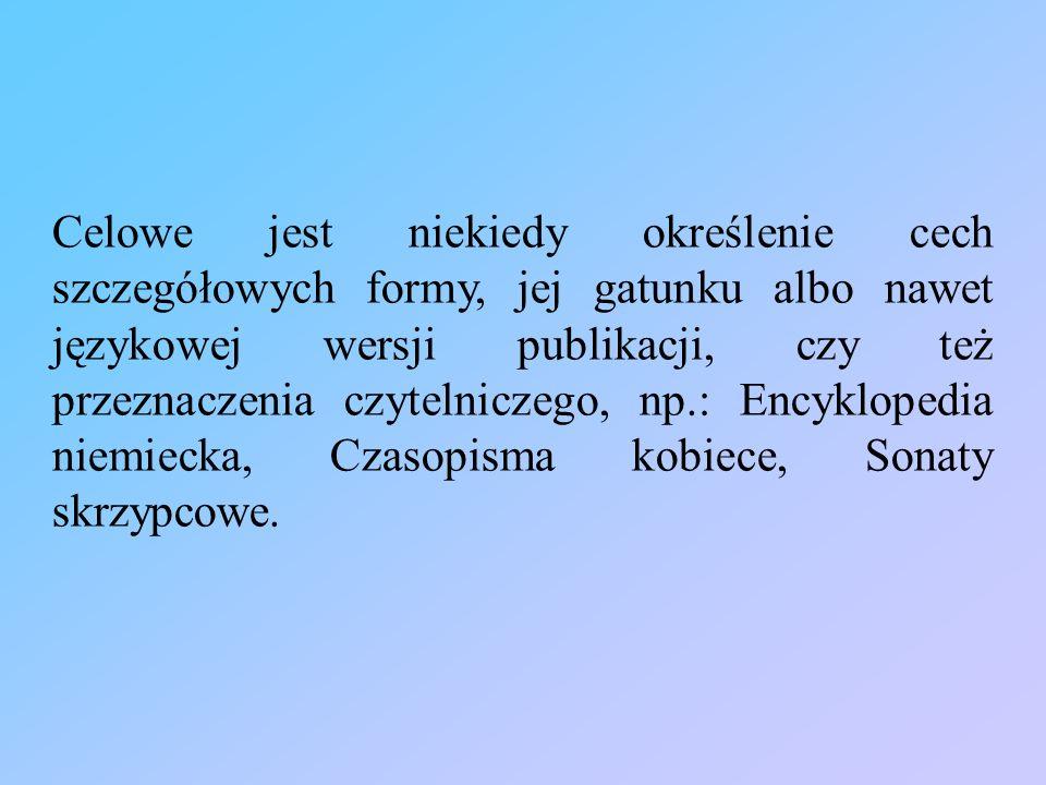Celowe jest niekiedy określenie cech szczegółowych formy, jej gatunku albo nawet językowej wersji publikacji, czy też przeznaczenia czytelniczego, np.