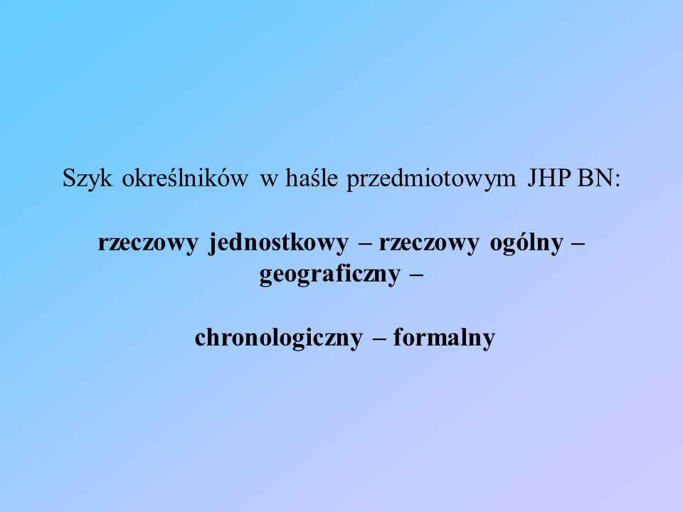 Szyk określników w haśle przedmiotowym JHP BN: rzeczowy jednostkowy – rzeczowy ogólny – geograficzny – chronologiczny – formalny