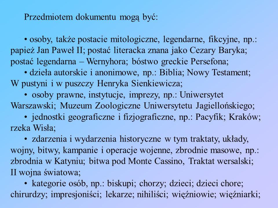 Przedmiotem dokumentu mogą być: osoby, także postacie mitologiczne, legendarne, fikcyjne, np.: papież Jan Paweł II; postać literacka znana jako Cezary