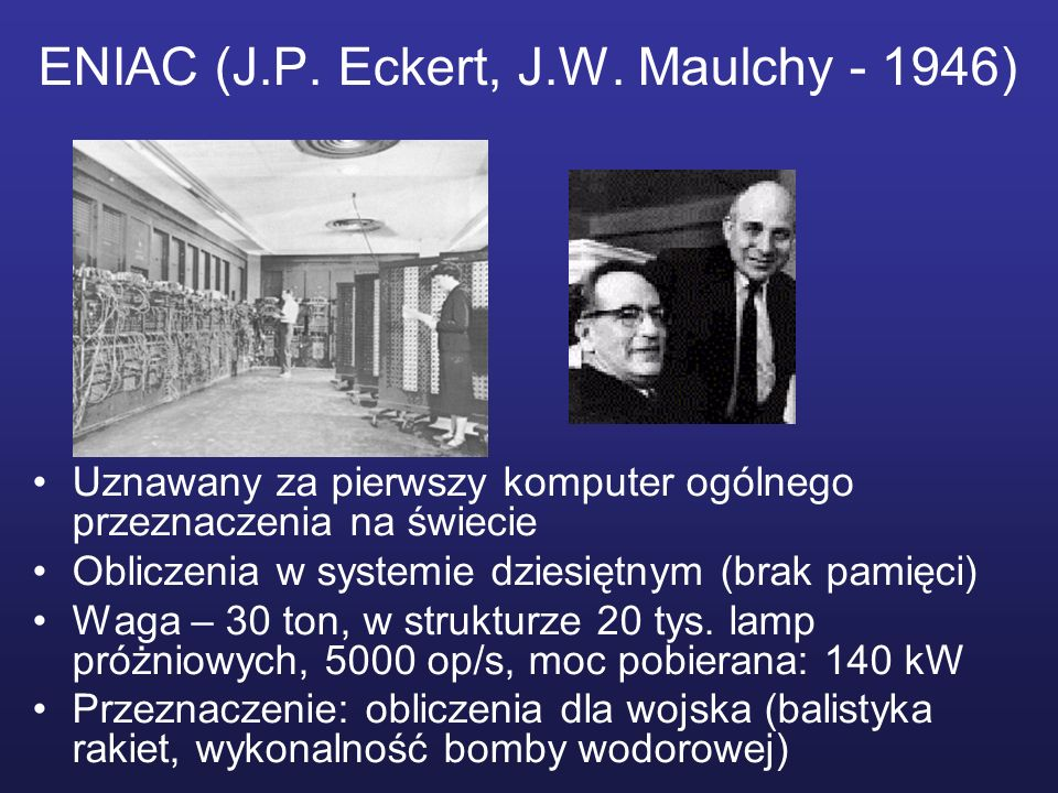ENIAC (J.P. Eckert, J.W. Maulchy - 1946) Uznawany za pierwszy komputer ogólnego przeznaczenia na świecie Obliczenia w systemie dziesiętnym (brak pamię