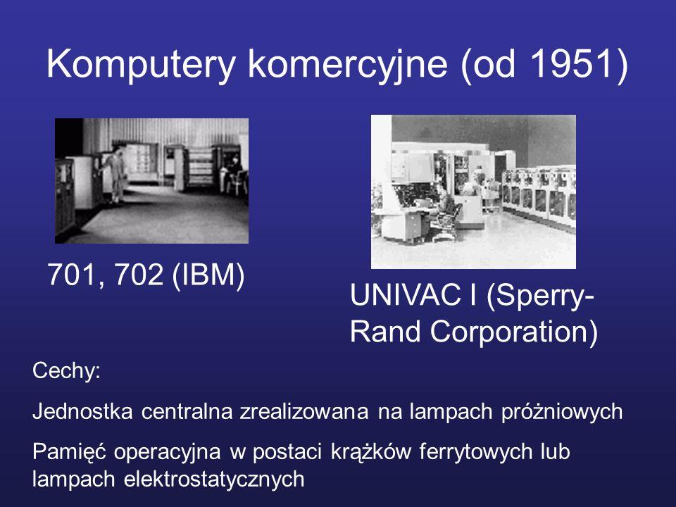 Komputery komercyjne (od 1951) 701, 702 (IBM) UNIVAC I (Sperry- Rand Corporation) Cechy: Jednostka centralna zrealizowana na lampach próżniowych Pamię
