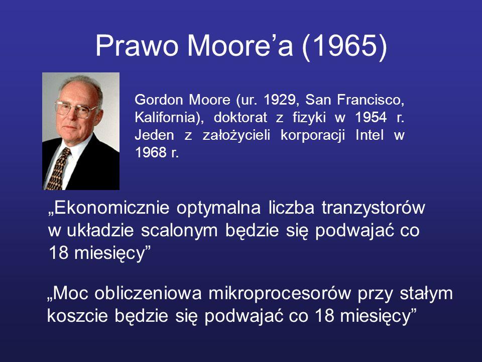 Prawo Moorea (1965) Ekonomicznie optymalna liczba tranzystorów w układzie scalonym będzie się podwajać co 18 miesięcy Gordon Moore (ur. 1929, San Fran