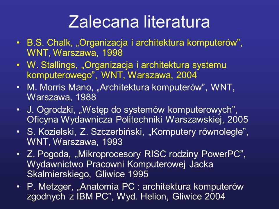 Zalecana literatura B.S. Chalk, Organizacja i architektura komputerów, WNT, Warszawa, 1998 W. Stallings, Organizacja i architektura systemu komputerow