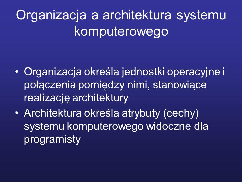 Organizacja a architektura systemu komputerowego Organizacja określa jednostki operacyjne i połączenia pomiędzy nimi, stanowiące realizację architektu