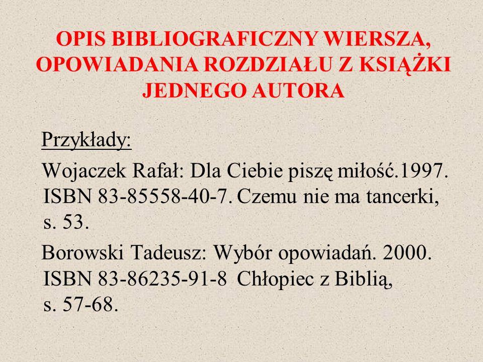 OPIS BIBLIOGRAFICZNY WIERSZA, OPOWIADANIA ROZDZIAŁU Z KSIĄŻKI JEDNEGO AUTORA Przykłady: Wojaczek Rafał: Dla Ciebie piszę miłość.1997. ISBN 83-85558-40