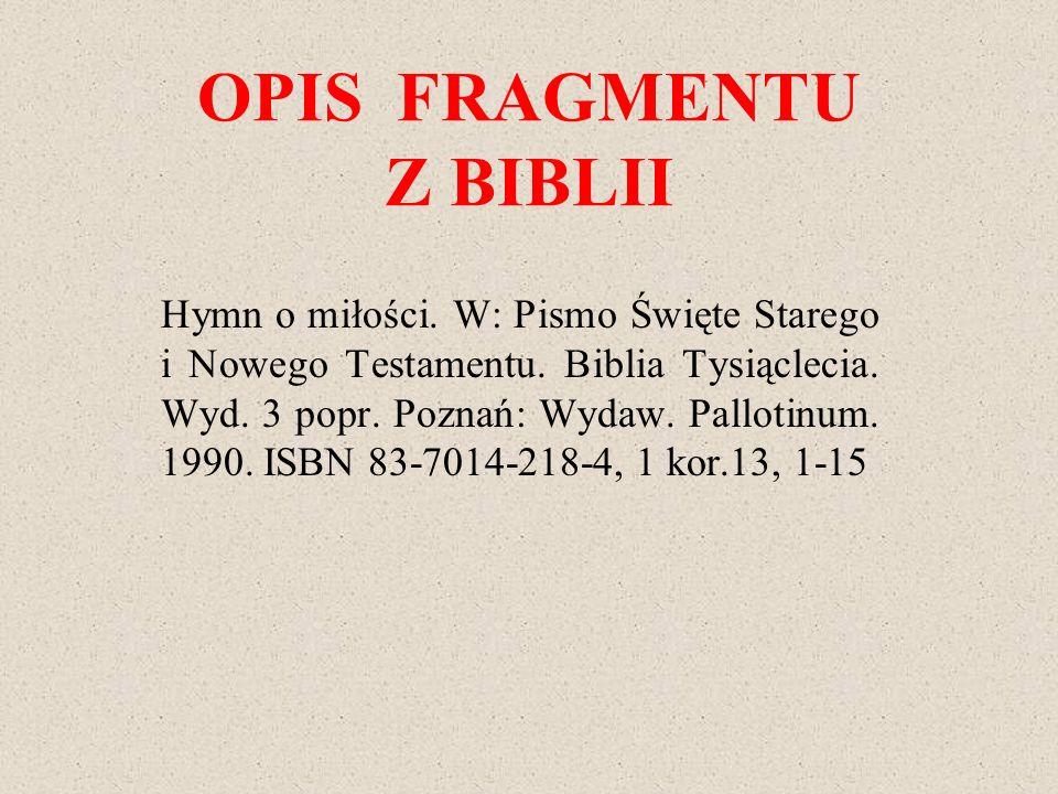 OPIS FRAGMENTU Z BIBLII Hymn o miłości. W: Pismo Święte Starego i Nowego Testamentu. Biblia Tysiąclecia. Wyd. 3 popr. Poznań: Wydaw. Pallotinum. 1990.