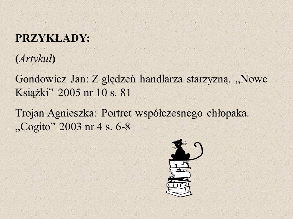 PRZYKŁADY: (Artykuł) Gondowicz Jan: Z ględzeń handlarza starzyzną. Nowe Książki 2005 nr 10 s. 81 Trojan Agnieszka: Portret współczesnego chłopaka. Cog