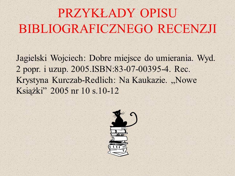 PRZYKŁADY OPISU BIBLIOGRAFICZNEGO RECENZJI Jagielski Wojciech: Dobre miejsce do umierania. Wyd. 2 popr. i uzup. 2005.ISBN:83-07-00395-4. Rec. Krystyna