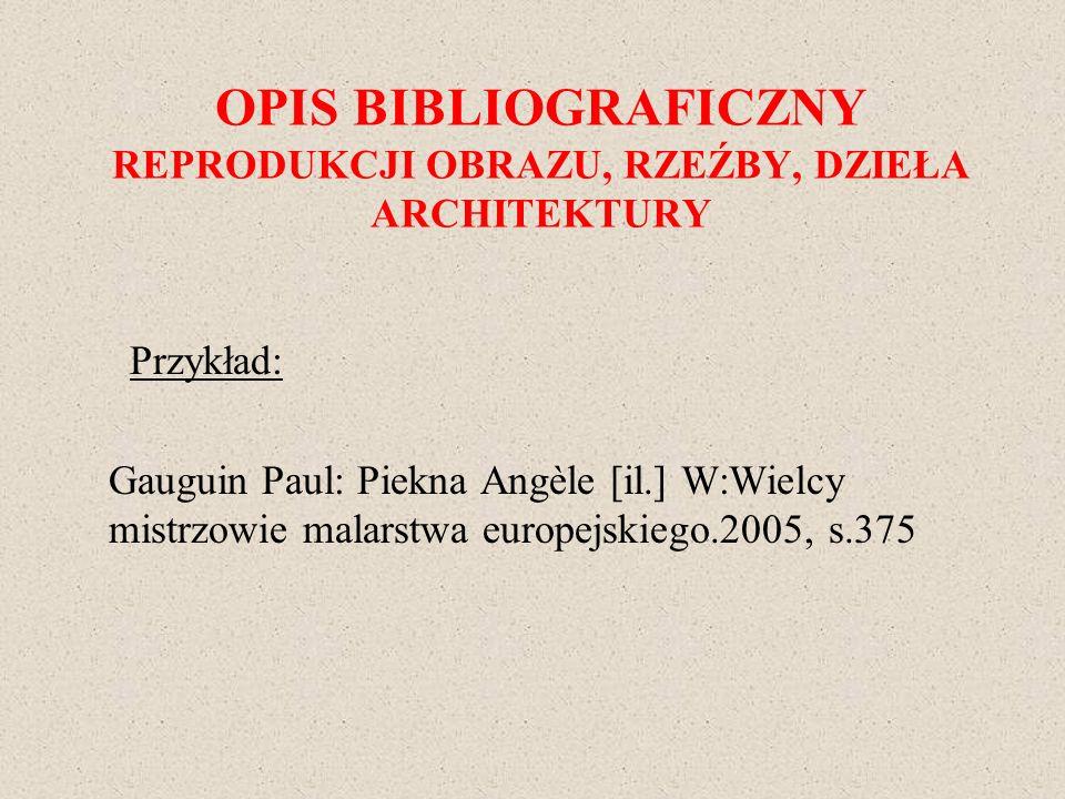 OPIS BIBLIOGRAFICZNY REPRODUKCJI OBRAZU, RZEŹBY, DZIEŁA ARCHITEKTURY Przykład: Gauguin Paul: Piekna Angèle [il.] W:Wielcy mistrzowie malarstwa europej