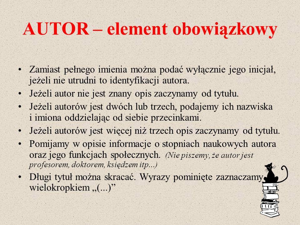 AUTOR – element obowiązkowy Zamiast pełnego imienia można podać wyłącznie jego inicjał, jeżeli nie utrudni to identyfikacji autora. Jeżeli autor nie j