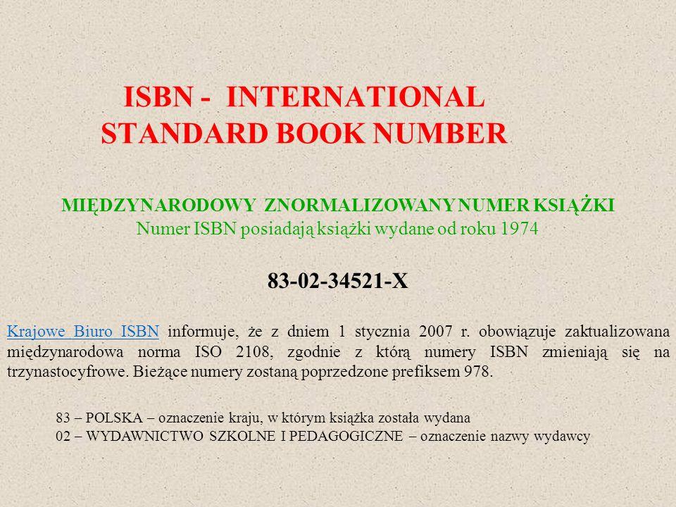 ISBN - INTERNATIONAL STANDARD BOOK NUMBER MIĘDZYNARODOWY ZNORMALIZOWANY NUMER KSIĄŻKI Numer ISBN posiadają książki wydane od roku 1974 83-02-34521-X K