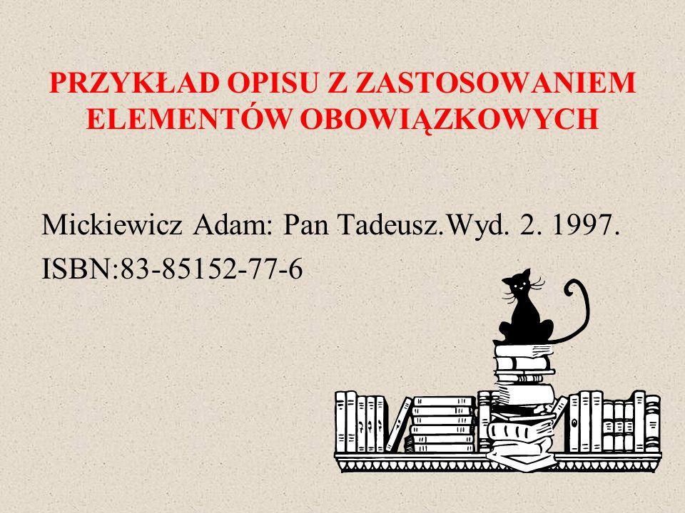 PRZYKŁAD OPISU Z ZASTOSOWANIEM ELEMENTÓW OBOWIĄZKOWYCH Mickiewicz Adam: Pan Tadeusz.Wyd. 2. 1997. ISBN:83-85152-77-6