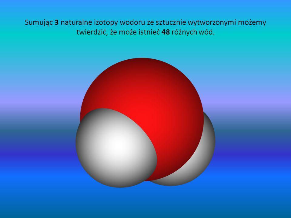 Sumując 3 naturalne izotopy wodoru ze sztucznie wytworzonymi możemy twierdzić, że może istnieć 48 różnych wód.
