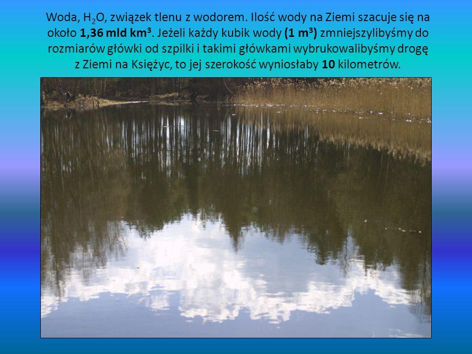 Woda, H 2 O, związek tlenu z wodorem. Ilość wody na Ziemi szacuje się na około 1,36 mld km 3. Jeżeli każdy kubik wody (1 m 3 ) zmniejszylibyśmy do roz