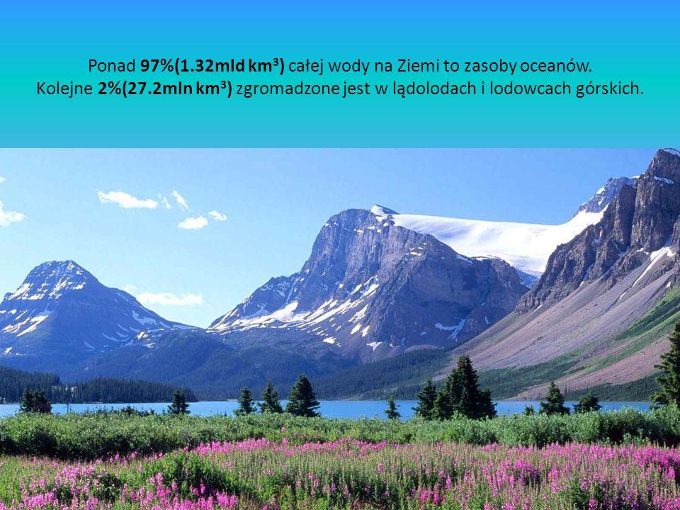 Ponad 97%(1.32mld km 3 ) całej wody na Ziemi to zasoby oceanów. Kolejne 2%(27.2mln km 3 ) zgromadzone jest w lądolodach i lodowcach górskich.