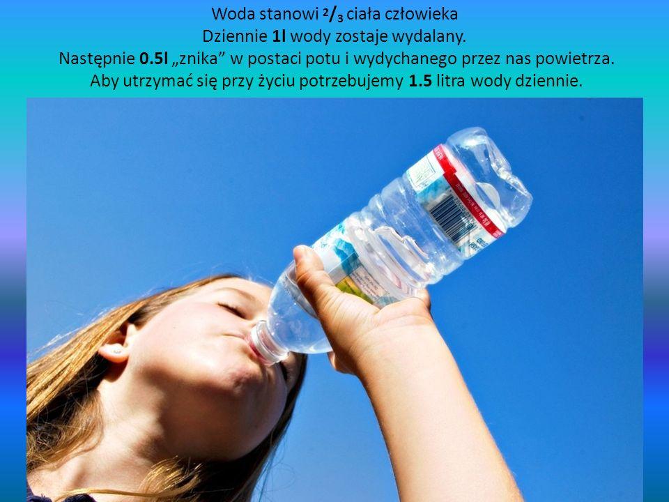 Woda stanowi 2 / 3 ciała człowieka Dziennie 1l wody zostaje wydalany. Następnie 0.5l znika w postaci potu i wydychanego przez nas powietrza. Aby utrzy