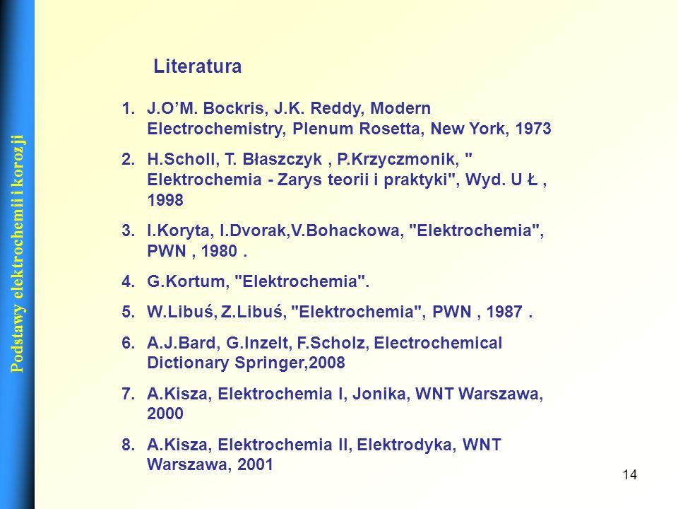 14 Podstawy elektrochemii i korozji 1.J.OM. Bockris, J.K. Reddy, Modern Electrochemistry, Plenum Rosetta, New York, 1973 2.H.Scholl, T. Błaszczyk, P.K