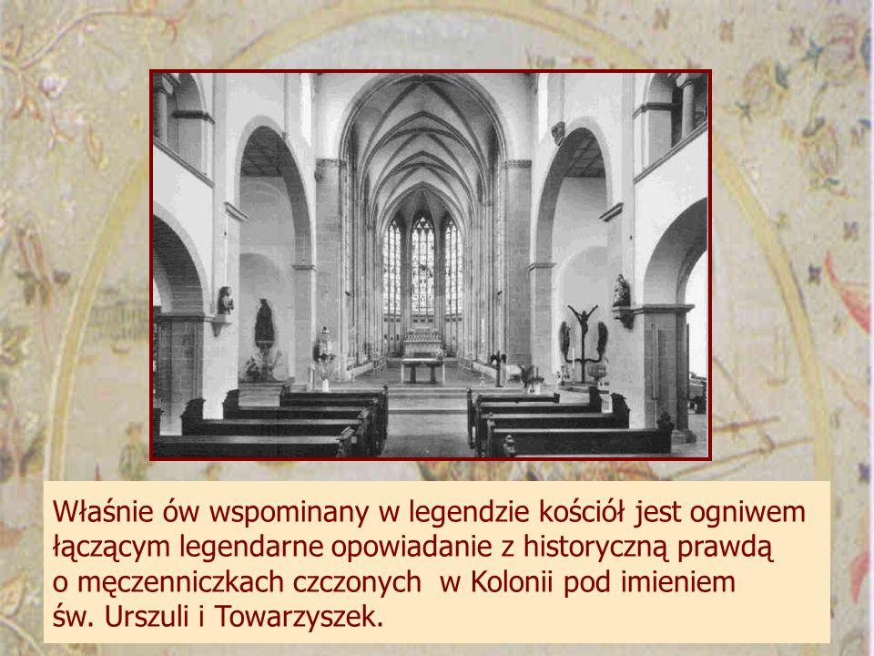 Właśnie ów wspominany w legendzie kościół jest ogniwem łączącym legendarne opowiadanie z historyczną prawdą o męczenniczkach czczonych w Kolonii pod imieniem św.